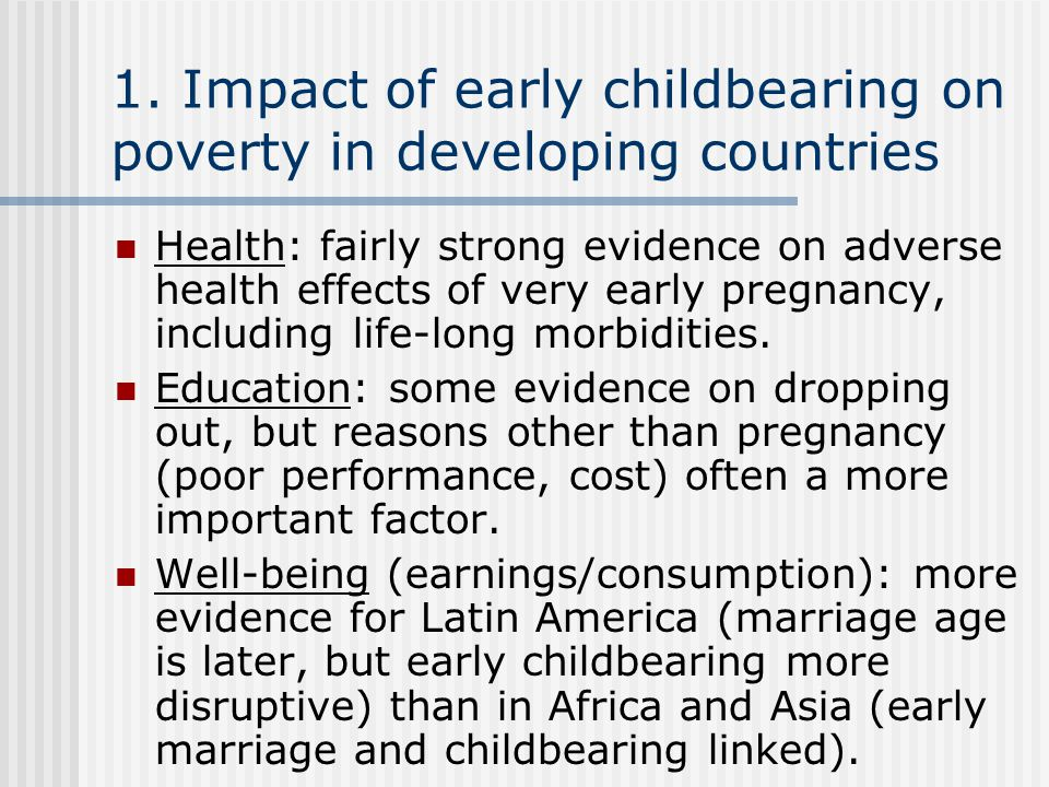 1. Impact of early childbearing on poverty in developing countries Health: fairly strong evidence on adverse health effects of very early pregnancy, i
