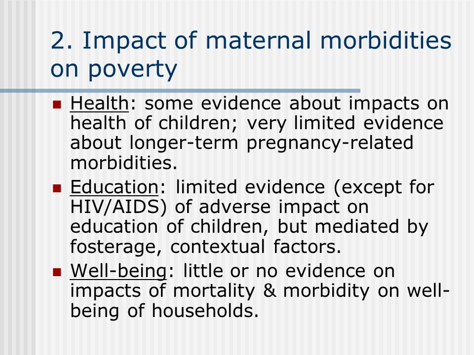 2. Impact of maternal morbidities on poverty Health: some evidence about impacts on health of children; very limited evidence about longer-term pregna