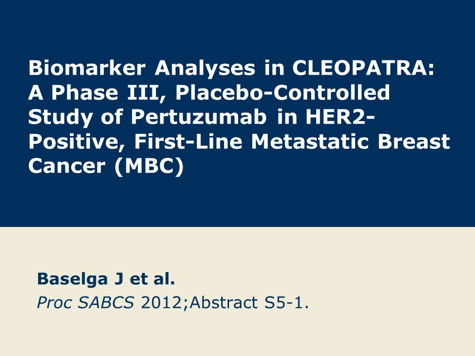 Biomarker Analyses in CLEOPATRA: A Phase III, Placebo-Controlled Study of Pertuzumab in HER2- Positive, First-Line Metastatic Breast Cancer (MBC) Baselga J et al.