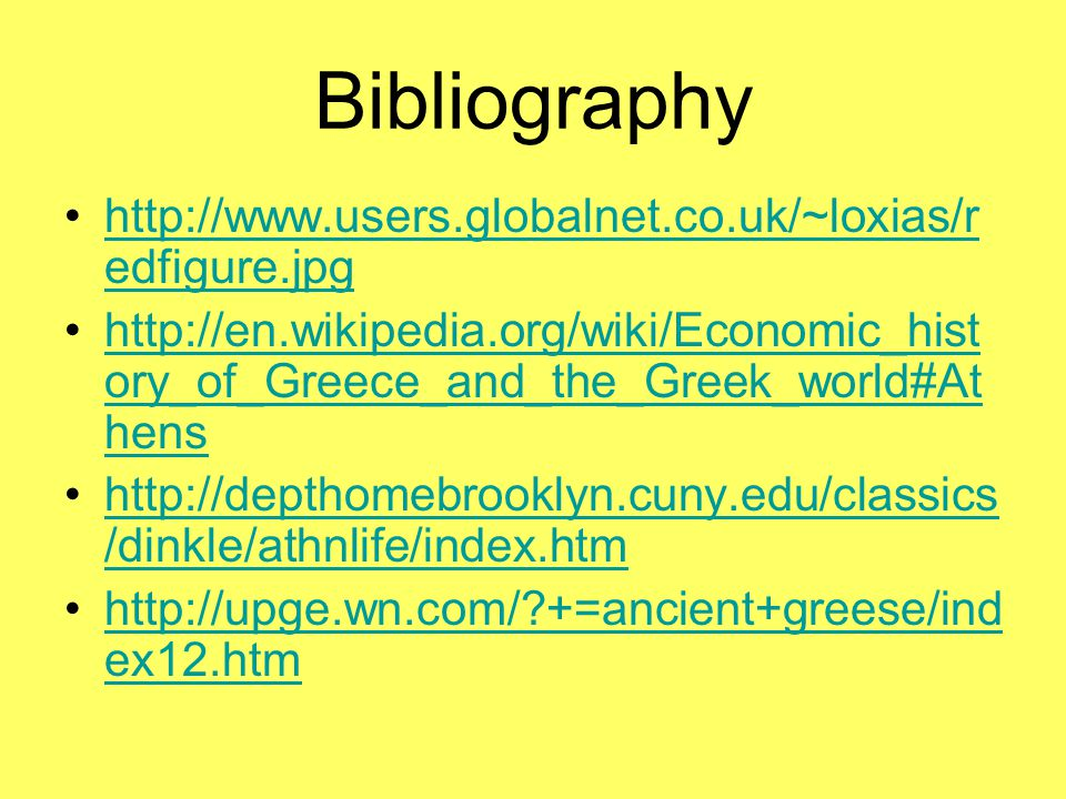 Bibliography http://www.users.globalnet.co.uk/~loxias/r edfigure.jpghttp://www.users.globalnet.co.uk/~loxias/r edfigure.jpg http://en.wikipedia.org/wiki/Economic_hist ory_of_Greece_and_the_Greek_world#At henshttp://en.wikipedia.org/wiki/Economic_hist ory_of_Greece_and_the_Greek_world#At hens http://depthomebrooklyn.cuny.edu/classics /dinkle/athnlife/index.htmhttp://depthomebrooklyn.cuny.edu/classics /dinkle/athnlife/index.htm http://upge.wn.com/ +=ancient+greese/ind ex12.htmhttp://upge.wn.com/ +=ancient+greese/ind ex12.htm