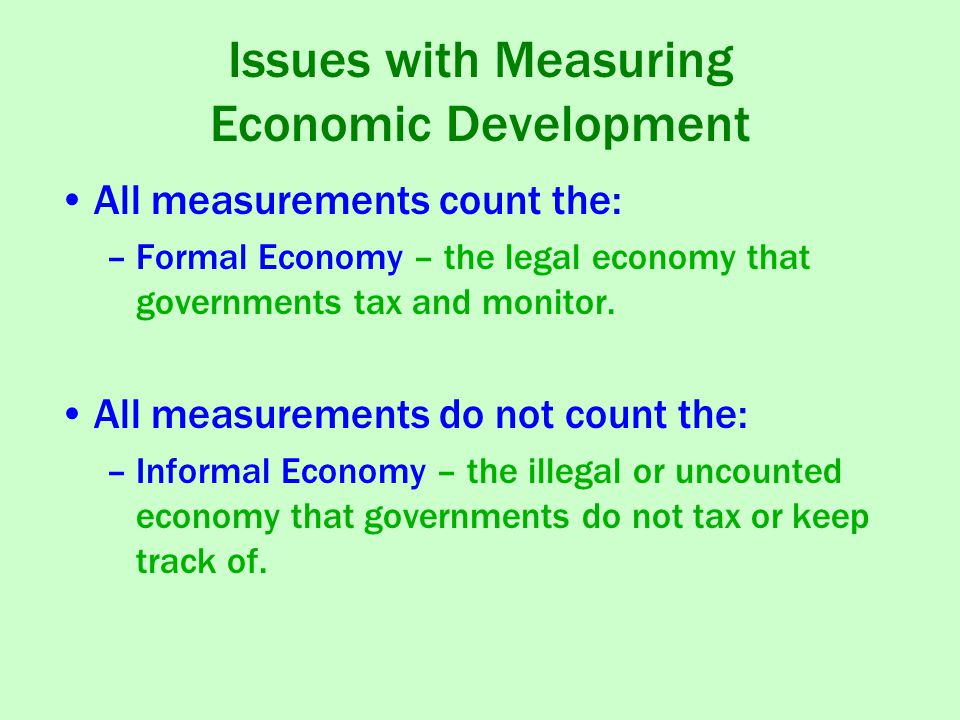 Issues with Measuring Economic Development All measurements count the: –Formal Economy – the legal economy that governments tax and monitor.