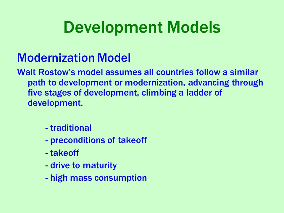 Development Models Modernization Model Walt Rostow's model assumes all countries follow a similar path to development or modernization, advancing through five stages of development, climbing a ladder of development.