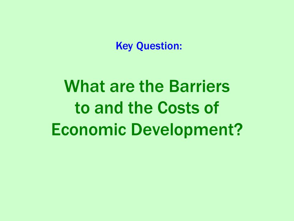 What are the Barriers to and the Costs of Economic Development Key Question: