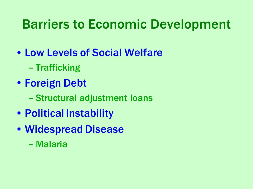 Barriers to Economic Development Low Levels of Social Welfare –Trafficking Foreign Debt –Structural adjustment loans Political Instability Widespread Disease –Malaria