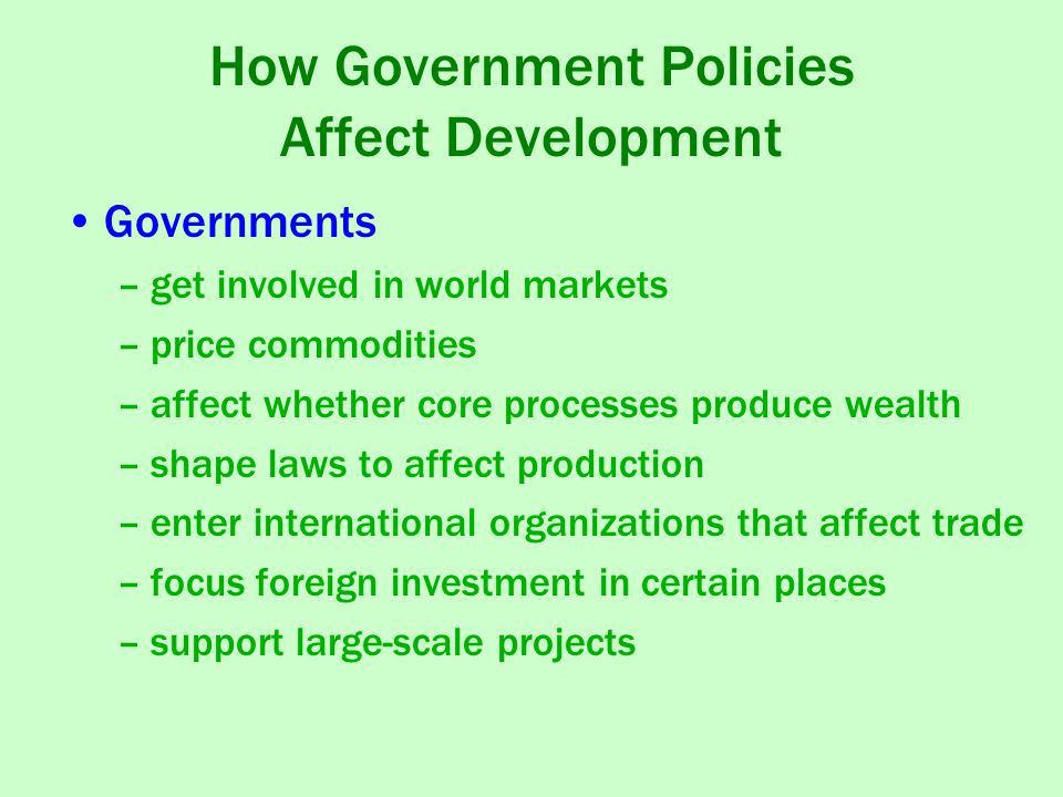 How Government Policies Affect Development Governments –get involved in world markets –price commodities –affect whether core processes produce wealth –shape laws to affect production –enter international organizations that affect trade –focus foreign investment in certain places –support large-scale projects