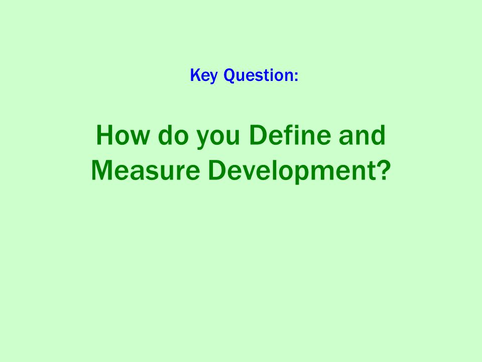 How do you Define and Measure Development Key Question: