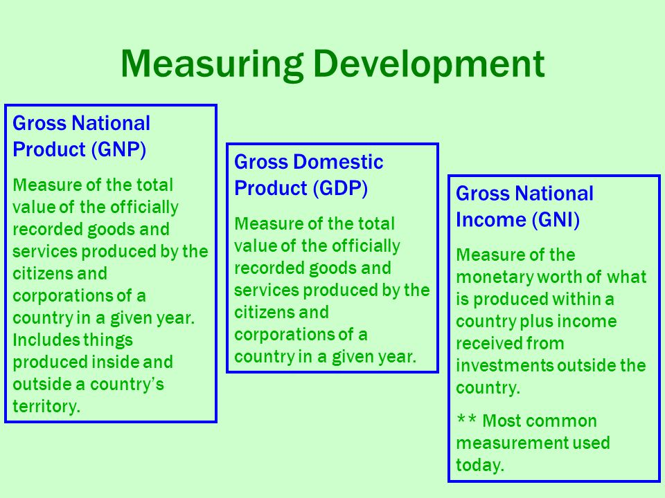 Measuring Development Gross National Product (GNP) Measure of the total value of the officially recorded goods and services produced by the citizens and corporations of a country in a given year.