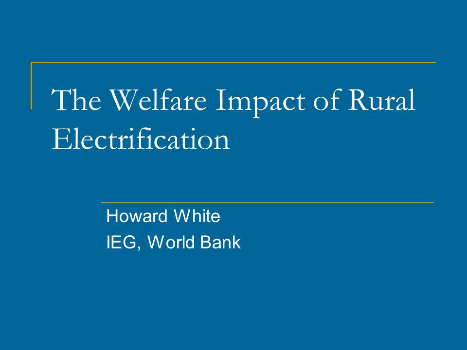 The Welfare Impact of Rural Electrification Howard White IEG, World Bank