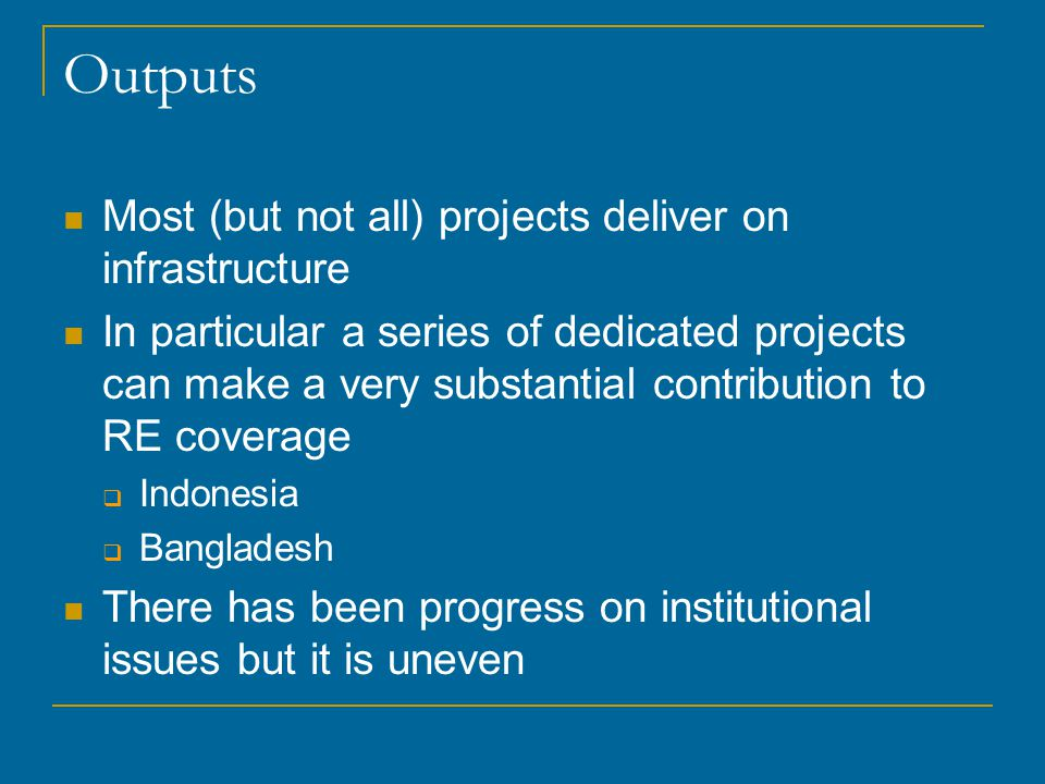 Outputs Most (but not all) projects deliver on infrastructure In particular a series of dedicated projects can make a very substantial contribution to RE coverage  Indonesia  Bangladesh There has been progress on institutional issues but it is uneven