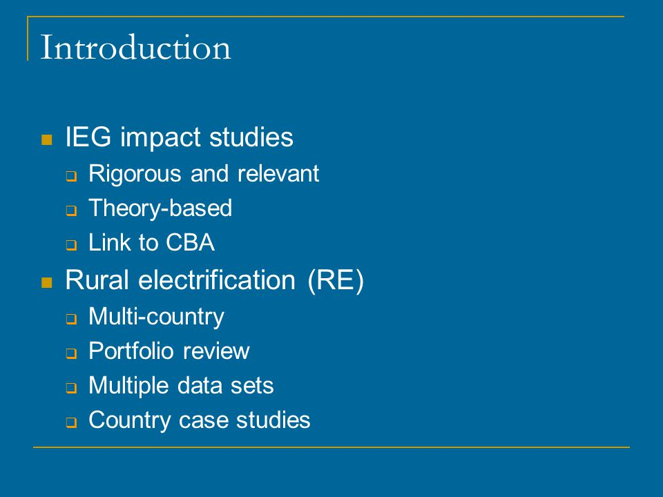 Introduction IEG impact studies  Rigorous and relevant  Theory-based  Link to CBA Rural electrification (RE)  Multi-country  Portfolio review  Multiple data sets  Country case studies