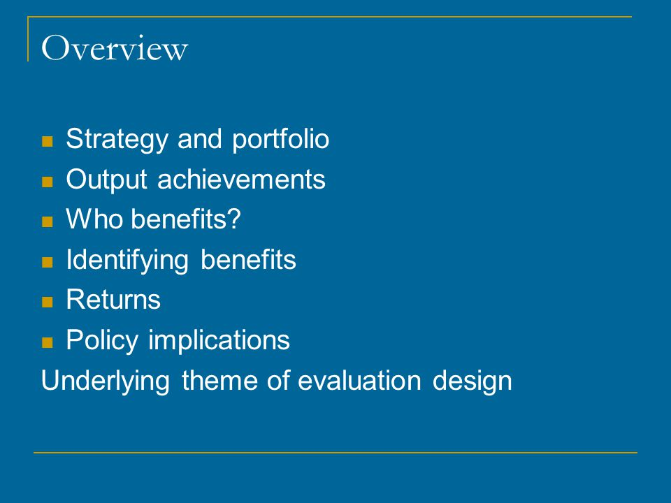 Overview Strategy and portfolio Output achievements Who benefits? Identifying benefits Returns Policy implications Underlying theme of evaluation desi