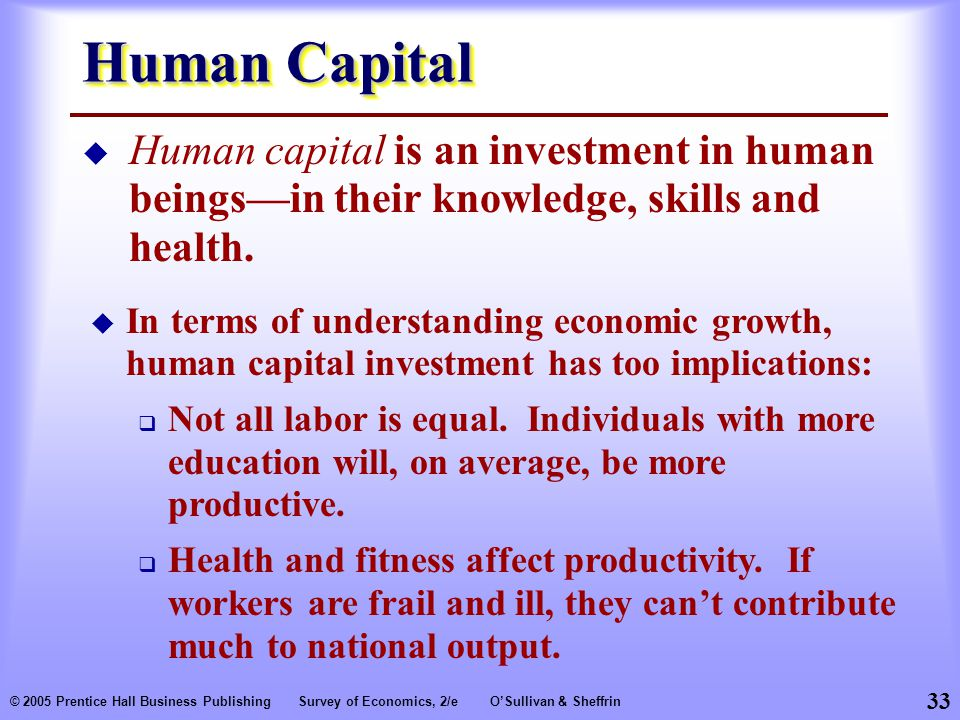 33 © 2005 Prentice Hall Business PublishingSurvey of Economics, 2/eO'Sullivan & Sheffrin Human Capital  Human capital is an investment in human beings—in their knowledge, skills and health.