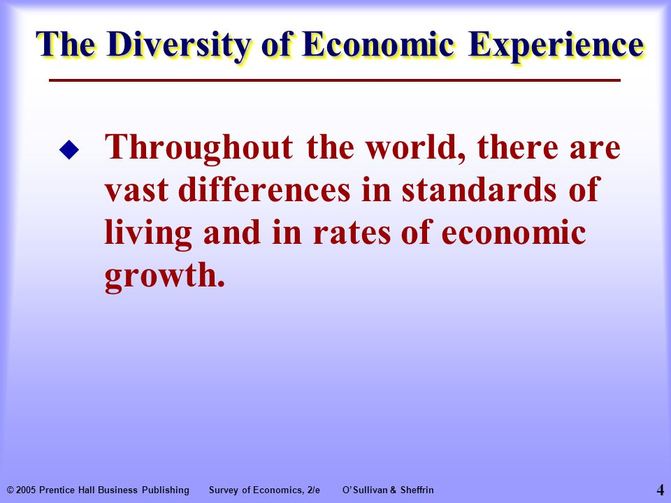 4 © 2005 Prentice Hall Business PublishingSurvey of Economics, 2/eO'Sullivan & Sheffrin The Diversity of Economic Experience  Throughout the world, there are vast differences in standards of living and in rates of economic growth.