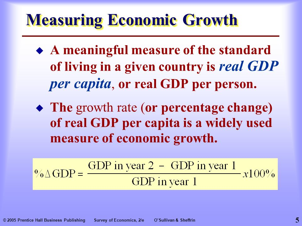 5 © 2005 Prentice Hall Business PublishingSurvey of Economics, 2/eO'Sullivan & Sheffrin Measuring Economic Growth  A meaningful measure of the standard of living in a given country is real GDP per capita, or real GDP per person.