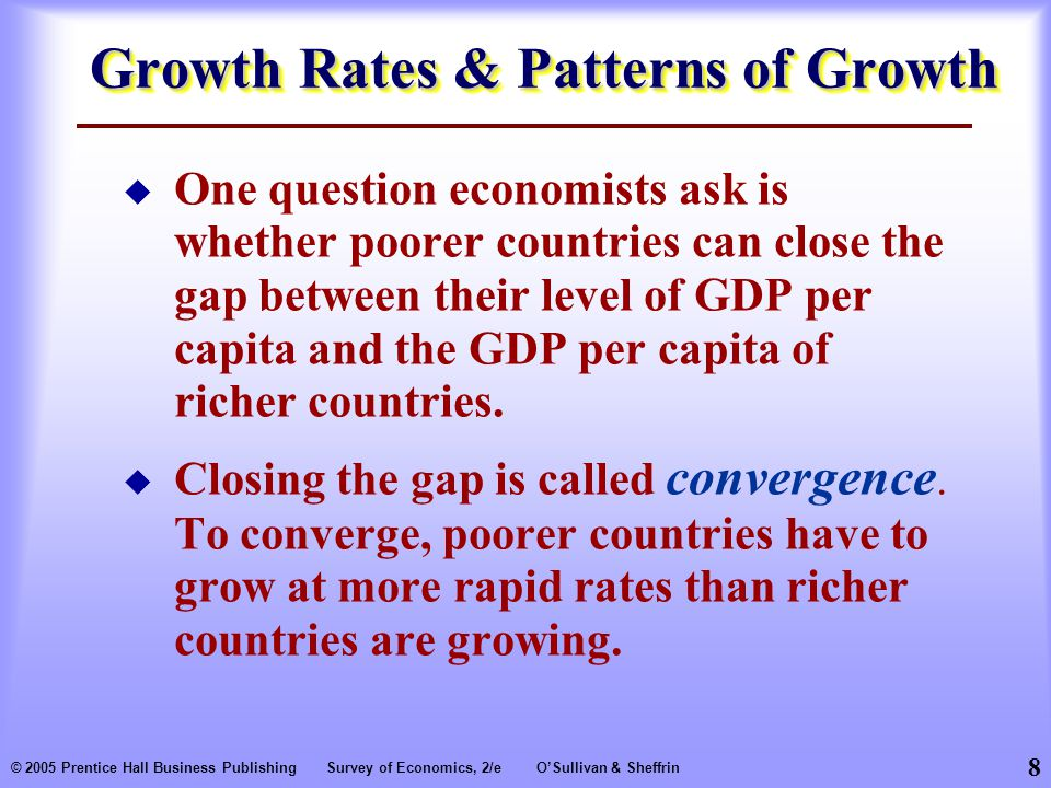 8 © 2005 Prentice Hall Business PublishingSurvey of Economics, 2/eO'Sullivan & Sheffrin Growth Rates & Patterns of Growth  One question economists ask is whether poorer countries can close the gap between their level of GDP per capita and the GDP per capita of richer countries.