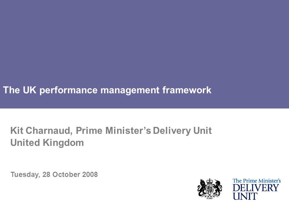 The UK performance management framework Kit Charnaud, Prime Minister's Delivery Unit United Kingdom Tuesday, 28 October 2008