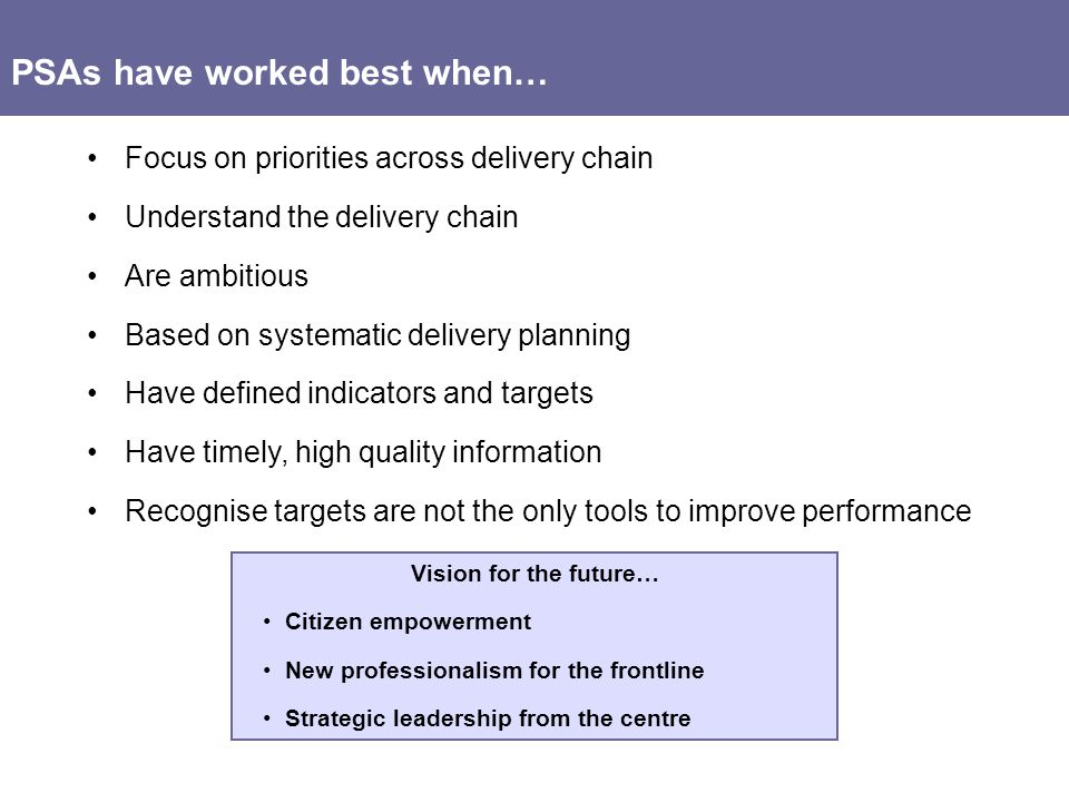 PSAs have worked best when… Focus on priorities across delivery chain Understand the delivery chain Are ambitious Based on systematic delivery planning Have defined indicators and targets Have timely, high quality information Recognise targets are not the only tools to improve performance Vision for the future… Citizen empowerment New professionalism for the frontline Strategic leadership from the centre