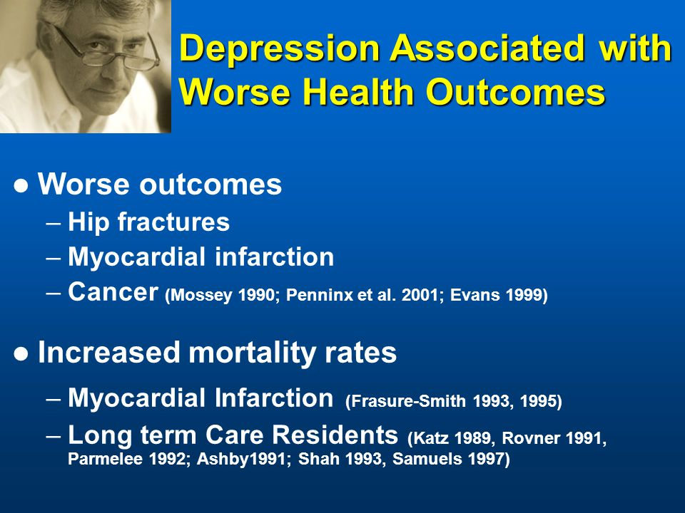 Worse outcomes –Hip fractures –Myocardial infarction –Cancer (Mossey 1990; Penninx et al.