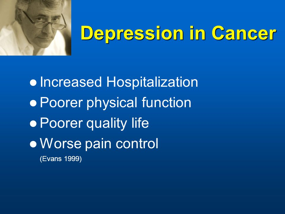Depression in Cancer Increased Hospitalization Poorer physical function Poorer quality life Worse pain control (Evans 1999)