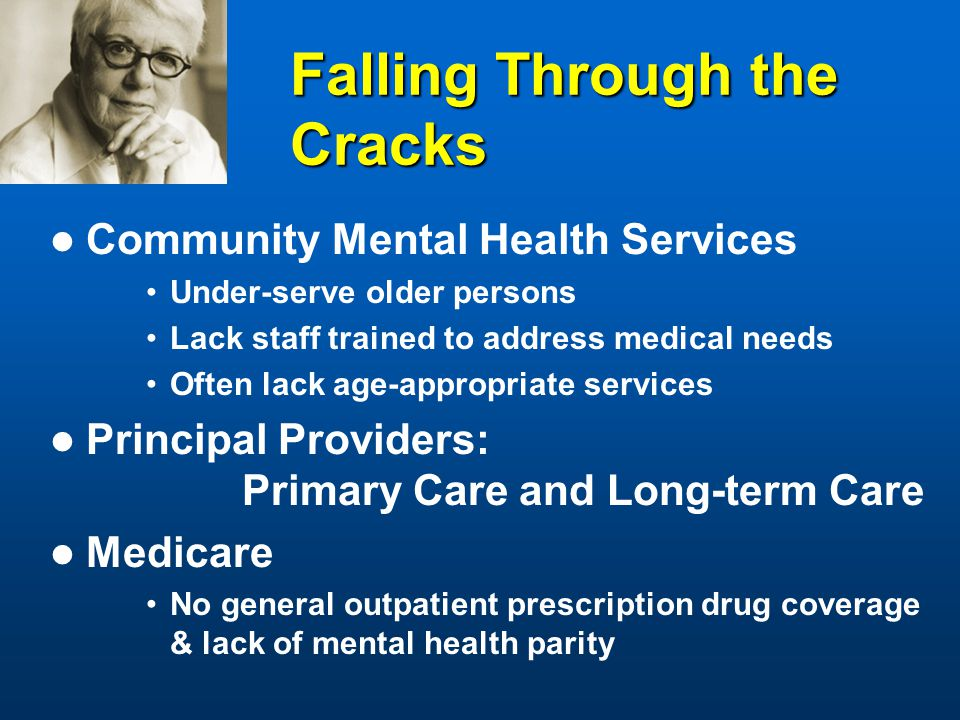 Falling Through the Cracks Community Mental Health Services Under-serve older persons Lack staff trained to address medical needs Often lack age-appropriate services Principal Providers: Primary Care and Long-term Care Medicare No general outpatient prescription drug coverage & lack of mental health parity