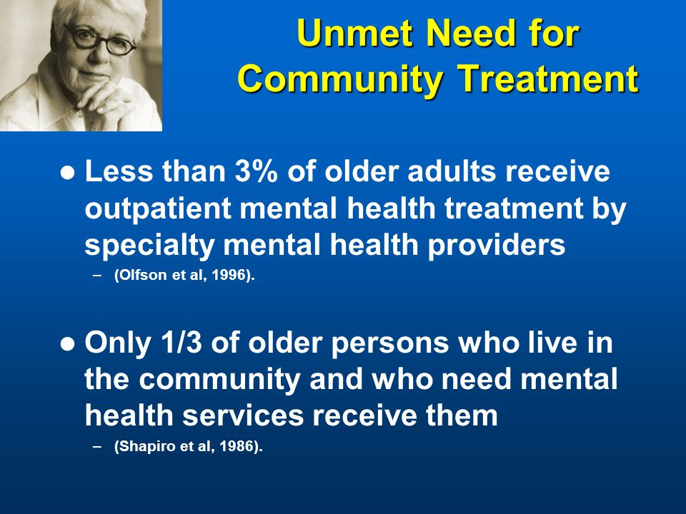 Unmet Need for Community Treatment Less than 3% of older adults receive outpatient mental health treatment by specialty mental health providers –(Olfson et al, 1996).
