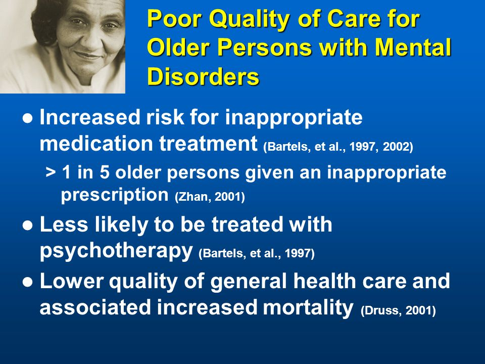 Poor Quality of Care for Older Persons with Mental Disorders Increased risk for inappropriate medication treatment (Bartels, et al., 1997, 2002) > 1 in 5 older persons given an inappropriate prescription (Zhan, 2001) Less likely to be treated with psychotherapy (Bartels, et al., 1997) Lower quality of general health care and associated increased mortality (Druss, 2001)