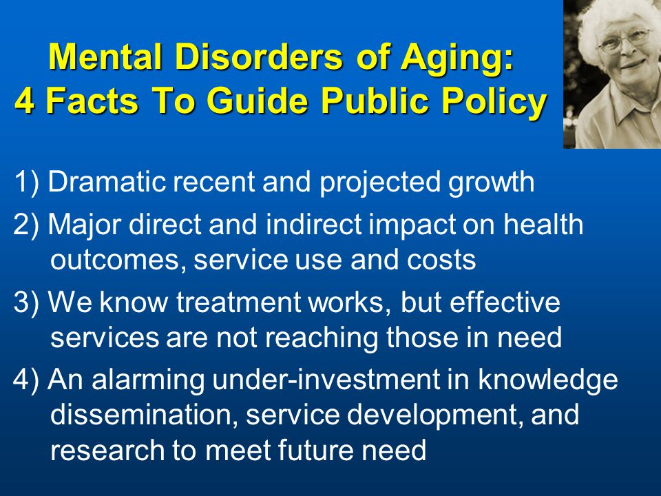 Mental Disorders of Aging: 4 Facts To Guide Public Policy 1) Dramatic recent and projected growth 2) Major direct and indirect impact on health outcomes, service use and costs 3) We know treatment works, but effective services are not reaching those in need 4) An alarming under-investment in knowledge dissemination, service development, and research to meet future need