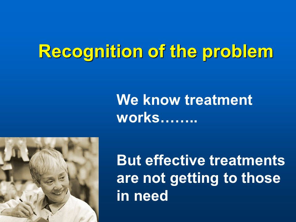 Recognition of the problem We know treatment works……..