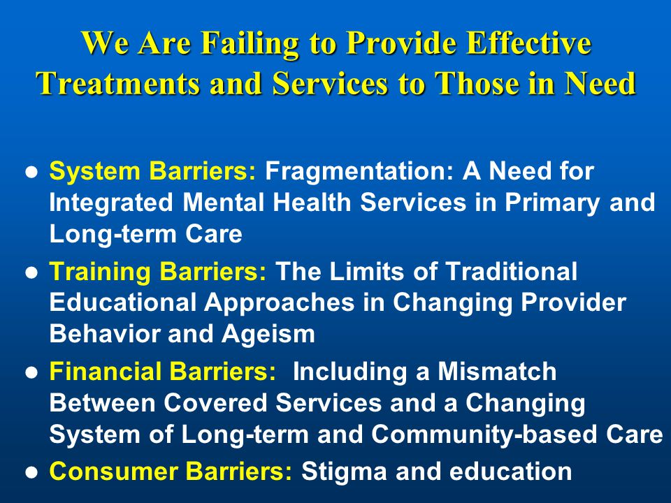 We Are Failing to Provide Effective Treatments and Services to Those in Need System Barriers: Fragmentation: A Need for Integrated Mental Health Services in Primary and Long-term Care Training Barriers: The Limits of Traditional Educational Approaches in Changing Provider Behavior and Ageism Financial Barriers: Including a Mismatch Between Covered Services and a Changing System of Long-term and Community-based Care Consumer Barriers: Stigma and education