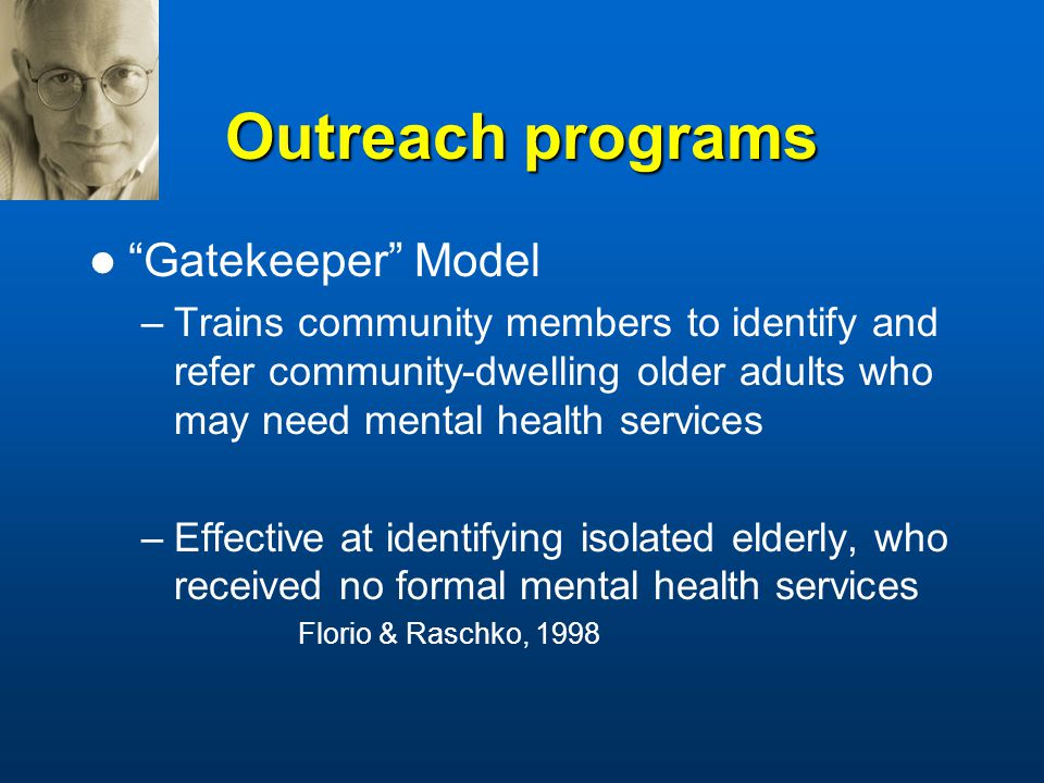 Outreach programs Gatekeeper Model –Trains community members to identify and refer community-dwelling older adults who may need mental health services –Effective at identifying isolated elderly, who received no formal mental health services Florio & Raschko, 1998