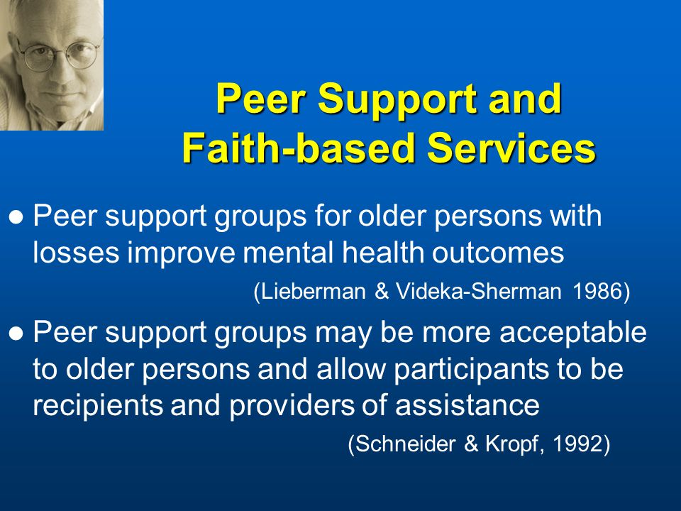 Peer Support and Faith-based Services Peer support groups for older persons with losses improve mental health outcomes (Lieberman & Videka-Sherman 1986) Peer support groups may be more acceptable to older persons and allow participants to be recipients and providers of assistance (Schneider & Kropf, 1992)