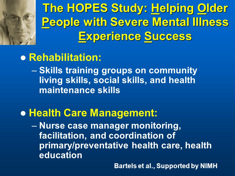 The HOPES Study: Helping Older People with Severe Mental Illness Experience Success Rehabilitation: –Skills training groups on community living skills, social skills, and health maintenance skills Health Care Management: –Nurse case manager monitoring, facilitation, and coordination of primary/preventative health care, health education Bartels et al., Supported by NIMH