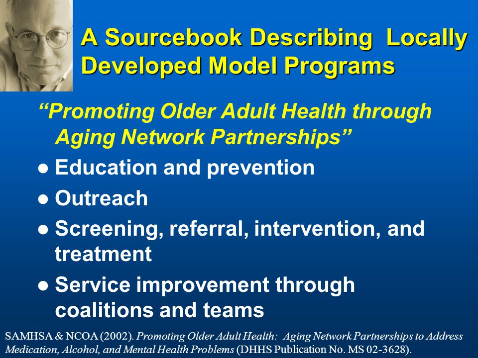 A Sourcebook Describing Locally Developed Model Programs Promoting Older Adult Health through Aging Network Partnerships Education and prevention Outreach Screening, referral, intervention, and treatment Service improvement through coalitions and teams SAMHSA & NCOA (2002).