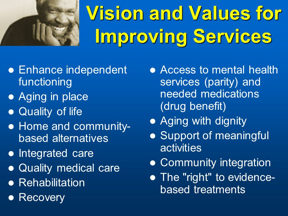 Vision and Values for Improving Services Enhance independent functioning Aging in place Quality of life Home and community- based alternatives Integrated care Quality medical care Rehabilitation Recovery Access to mental health services (parity) and needed medications (drug benefit) Aging with dignity Support of meaningful activities Community integration The right to evidence- based treatments