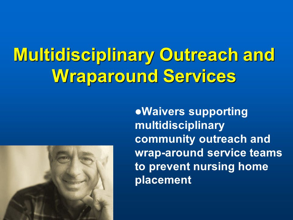 Multidisciplinary Outreach and Wraparound Services Waivers supporting multidisciplinary community outreach and wrap-around service teams to prevent nursing home placement