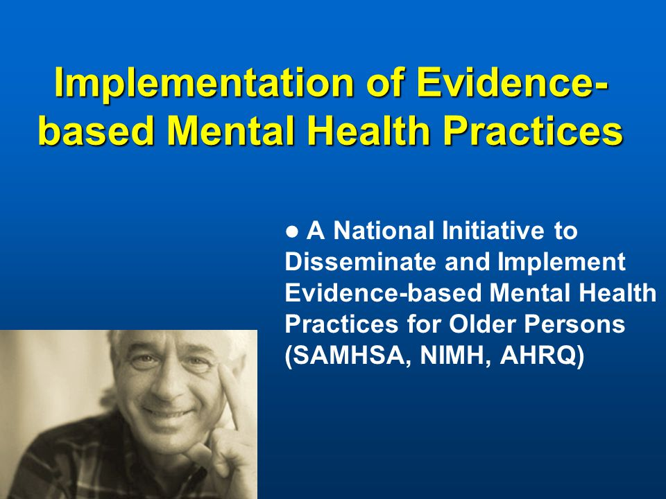 Implementation of Evidence- based Mental Health Practices A National Initiative to Disseminate and Implement Evidence-based Mental Health Practices for Older Persons (SAMHSA, NIMH, AHRQ)