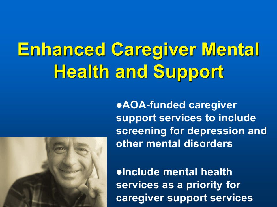 Enhanced Caregiver Mental Health and Support AOA-funded caregiver support services to include screening for depression and other mental disorders Include mental health services as a priority for caregiver support services