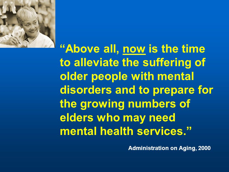 Above all, now is the time to alleviate the suffering of older people with mental disorders and to prepare for the growing numbers of elders who may need mental health services. Administration on Aging, 2000