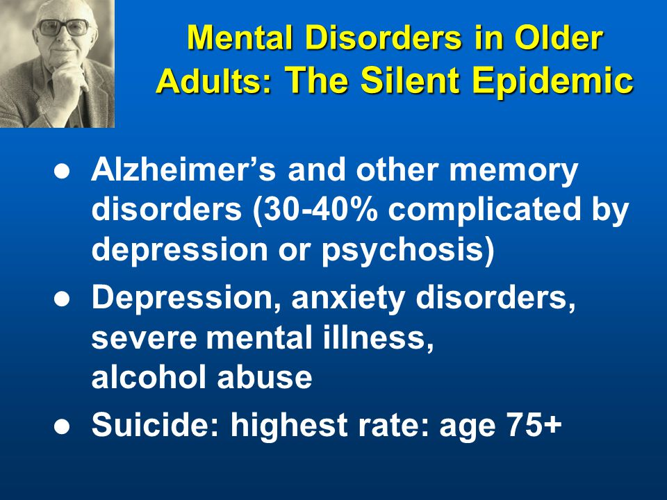 Mental Disorders in Older Adults: The Silent Epidemic Alzheimer's and other memory disorders (30-40% complicated by depression or psychosis) Depression, anxiety disorders, severe mental illness, alcohol abuse Suicide: highest rate: age 75+