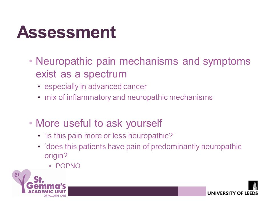 Assessment Neuropathic pain mechanisms and symptoms exist as a spectrum especially in advanced cancer mix of inflammatory and neuropathic mechanisms More useful to ask yourself 'is this pain more or less neuropathic?' 'does this patients have pain of predominantly neuropathic origin.