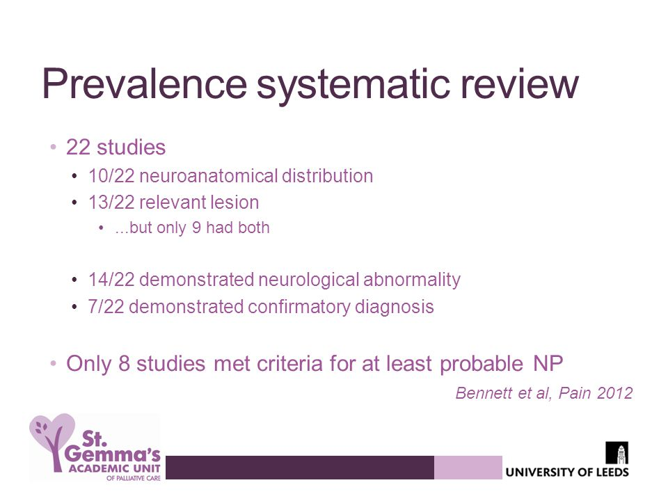 Prevalence systematic review 22 studies 10/22 neuroanatomical distribution 13/22 relevant lesion...but only 9 had both 14/22 demonstrated neurological abnormality 7/22 demonstrated confirmatory diagnosis Only 8 studies met criteria for at least probable NP Bennett et al, Pain 2012