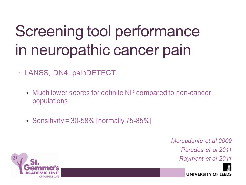 Screening tool performance in neuropathic cancer pain LANSS, DN4, painDETECT Much lower scores for definite NP compared to non-cancer populations Sensitivity = 30-58% [normally 75-85%] Mercadante et al 2009 Paredes et al 2011 Rayment et al 2011