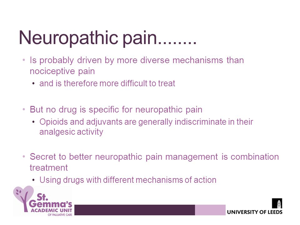 Neuropathic pain........ Is probably driven by more diverse mechanisms than nociceptive pain and is therefore more difficult to treat But no drug is s