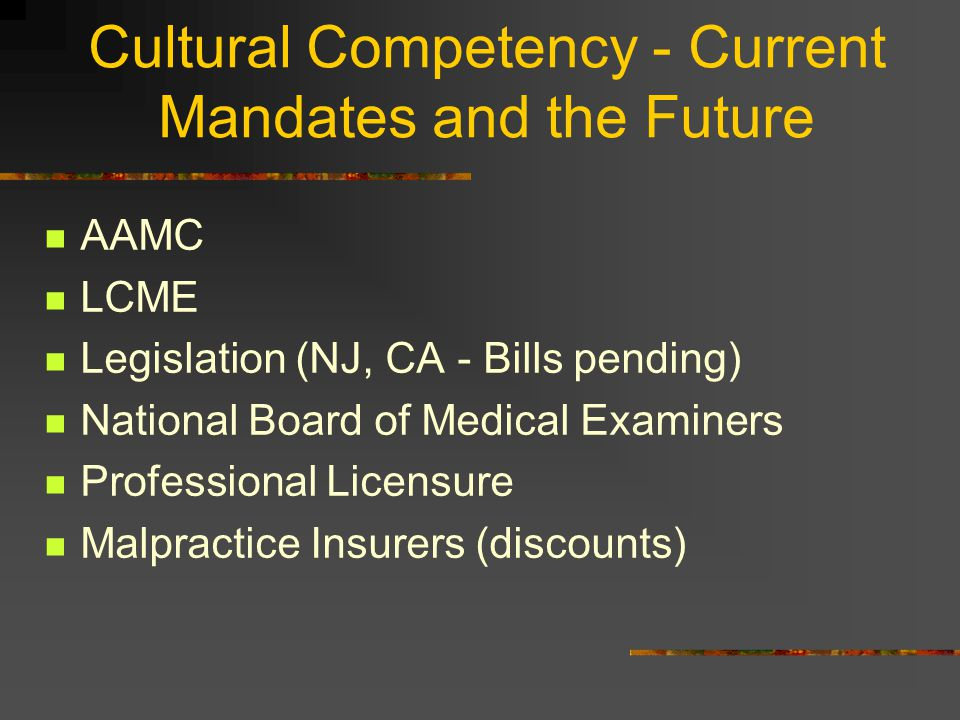Cultural Competency - Current Mandates and the Future AAMC LCME Legislation (NJ, CA - Bills pending) National Board of Medical Examiners Professional Licensure Malpractice Insurers (discounts)