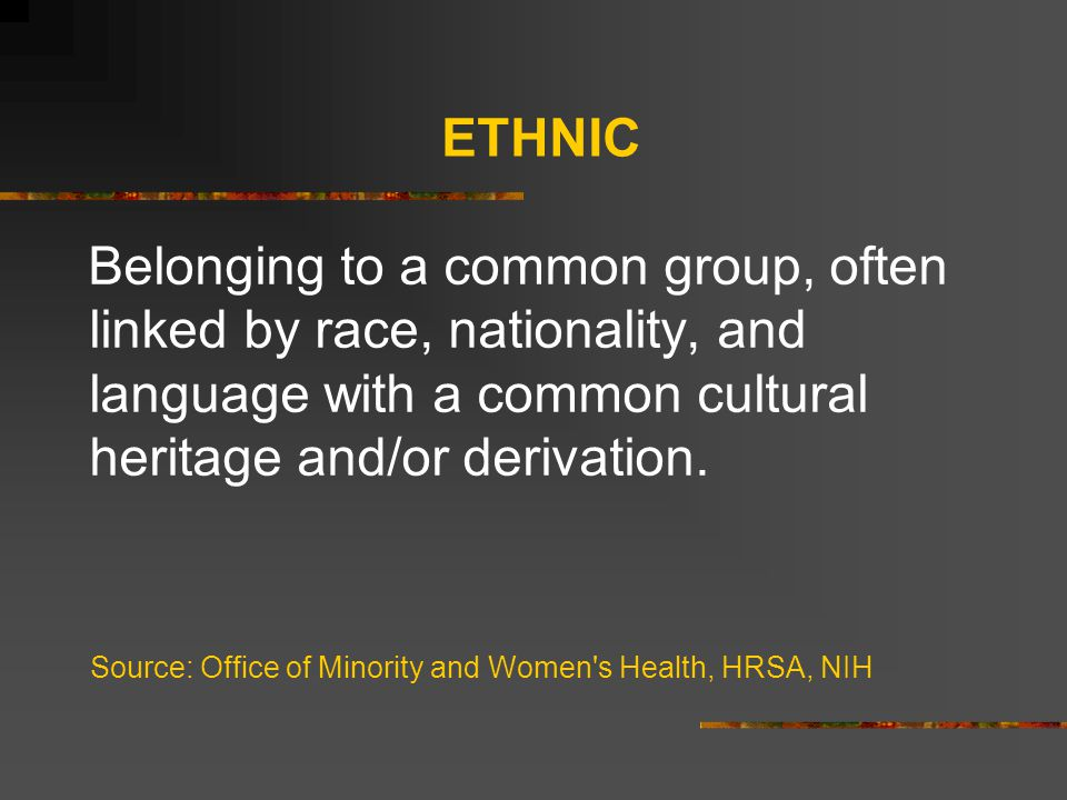ETHNIC Belonging to a common group, often linked by race, nationality, and language with a common cultural heritage and/or derivation.