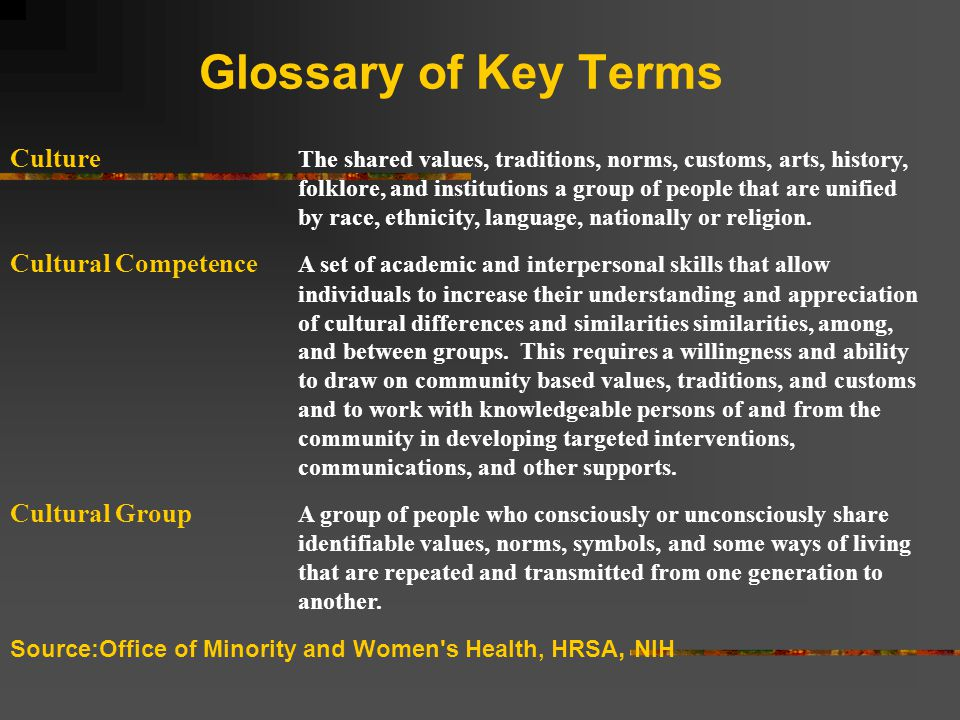 Glossary of Key Terms Culture The shared values, traditions, norms, customs, arts, history, folklore, and institutions a group of people that are unified by race, ethnicity, language, nationally or religion.