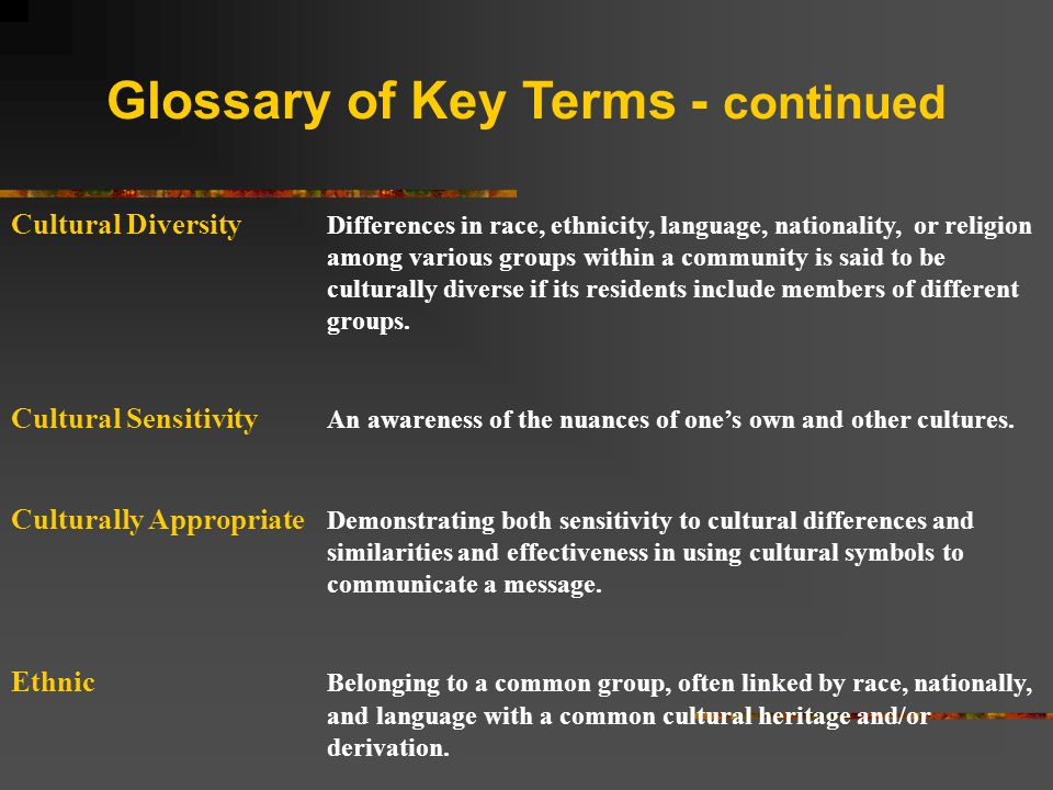 Glossary of Key Terms - continued Cultural Diversity Differences in race, ethnicity, language, nationality, or religion among various groups within a community is said to be culturally diverse if its residents include members of different groups.
