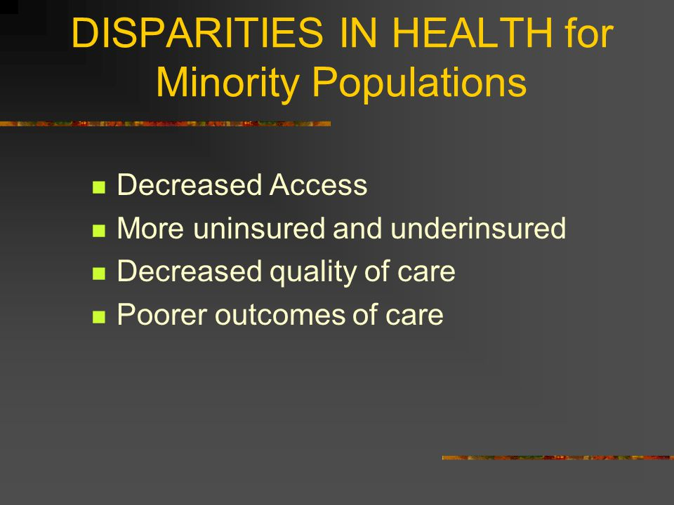 DISPARITIES IN HEALTH for Minority Populations Decreased Access More uninsured and underinsured Decreased quality of care Poorer outcomes of care