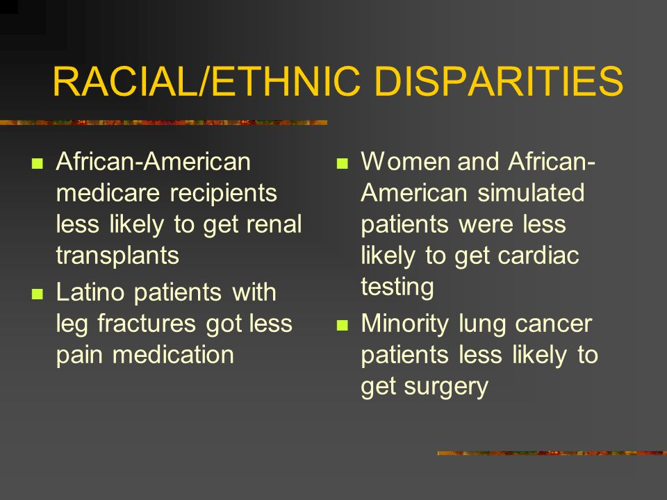 RACIAL/ETHNIC DISPARITIES African-American medicare recipients less likely to get renal transplants Latino patients with leg fractures got less pain medication Women and African- American simulated patients were less likely to get cardiac testing Minority lung cancer patients less likely to get surgery