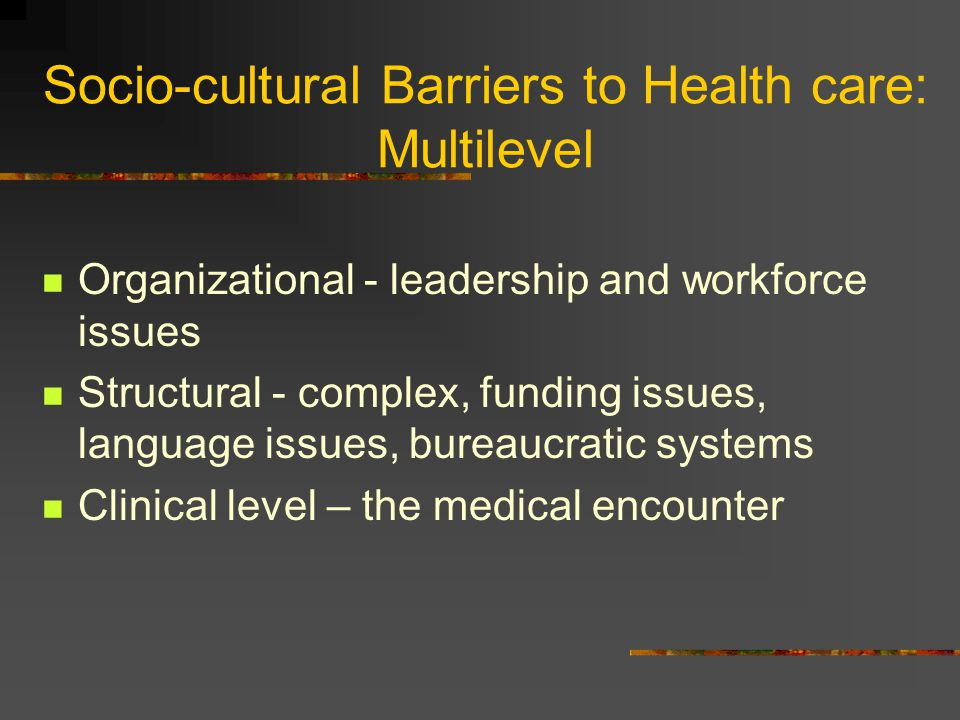 Socio-cultural Barriers to Health care: Multilevel Organizational - leadership and workforce issues Structural - complex, funding issues, language issues, bureaucratic systems Clinical level – the medical encounter